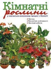 Кімнатні рослини у навчально-виховному процесі з біології:  Навчальний посібник.