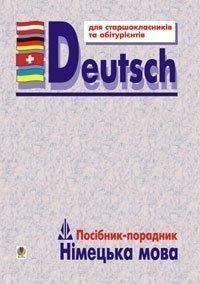 Німецька мова: Посібник-порадник для старшокласників і вступників до вищих навчальних закладів.